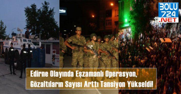 Edirne Olayında Eşzamanlı Operasyon, Gözaltıların Sayısı Arttı Tansiyon Yükseldi!