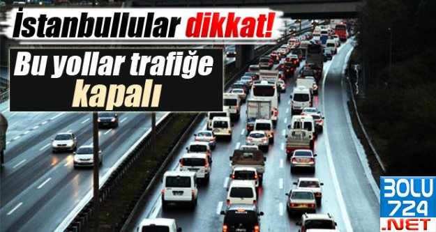 İstanbul'lular Dikkat: BU YOLLAR KAPALI