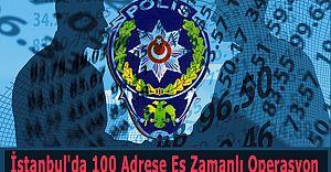 İstanbul'da 100 Adrese Eş Zamanlı Operasyon