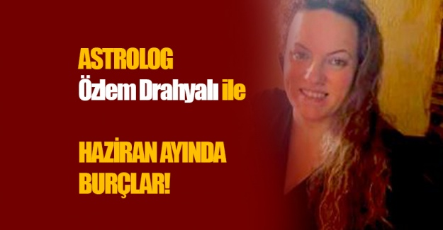 Astrolog Özlem Drahyalı'dan Haziran ayında burçlar açıklaması!