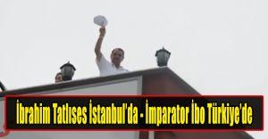 İbrahim TATLISES İstanbul'da, İmparator Türkiye'ye Döndü!